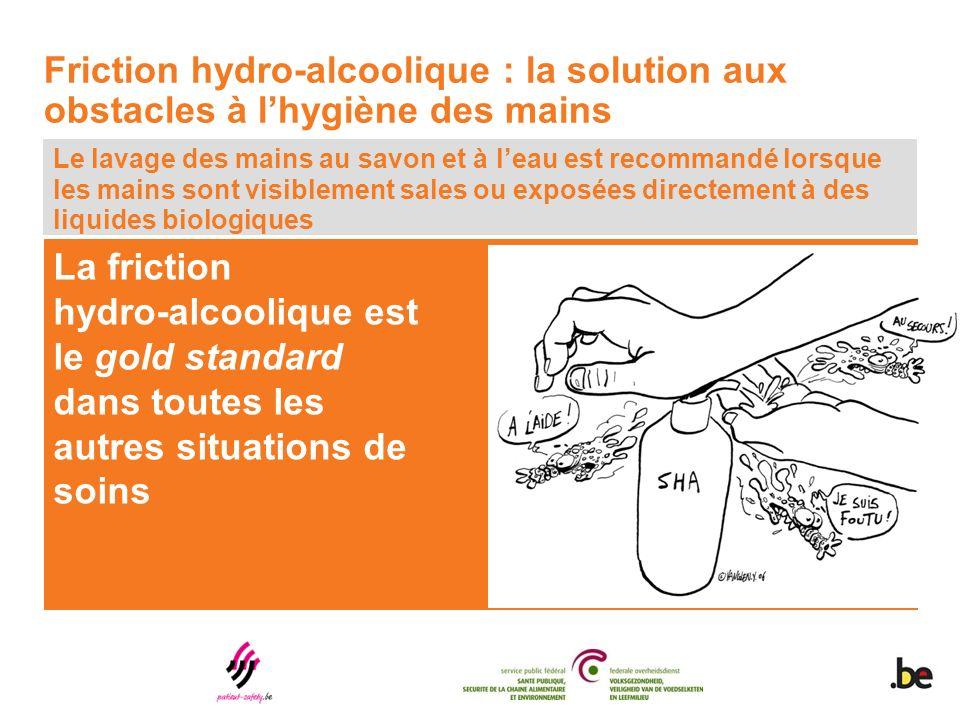 La friction hydro-alcoolique est le gold standard dans toutes les autres situations de soins Le lavage des mains au savon et à leau est recommandé lorsque les mains sont visiblement sales ou exposées directement à des liquides biologiques Friction hydro-alcoolique : la solution aux obstacles à lhygiène des mains