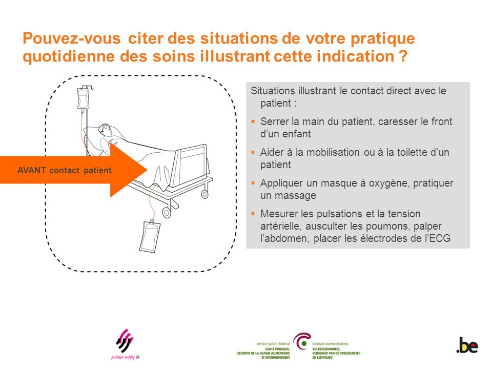 Situations illustrant le contact direct avec le patient : Serrer la main du patient, caresser le front dun enfant Aider à la mobilisation ou à la toil