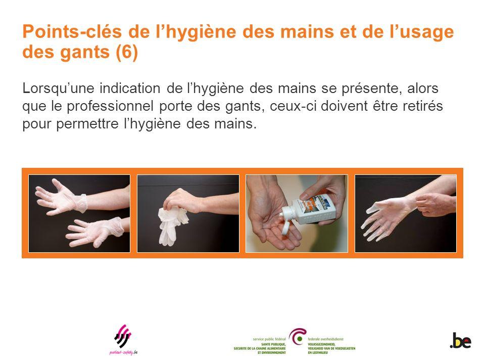 Points-clés de lhygiène des mains et de lusage des gants (6) Lorsquune indication de lhygiène des mains se présente, alors que le professionnel porte des gants, ceux-ci doivent être retirés pour permettre lhygiène des mains.