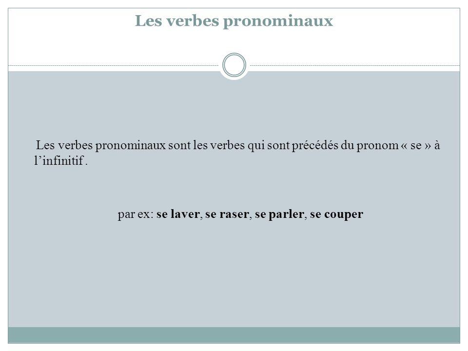 Les verbes pronominaux Les verbes pronominaux sont les verbes qui sont précédés du pronom « se » à linfinitif. par ex: se laver, se raser, se parler,