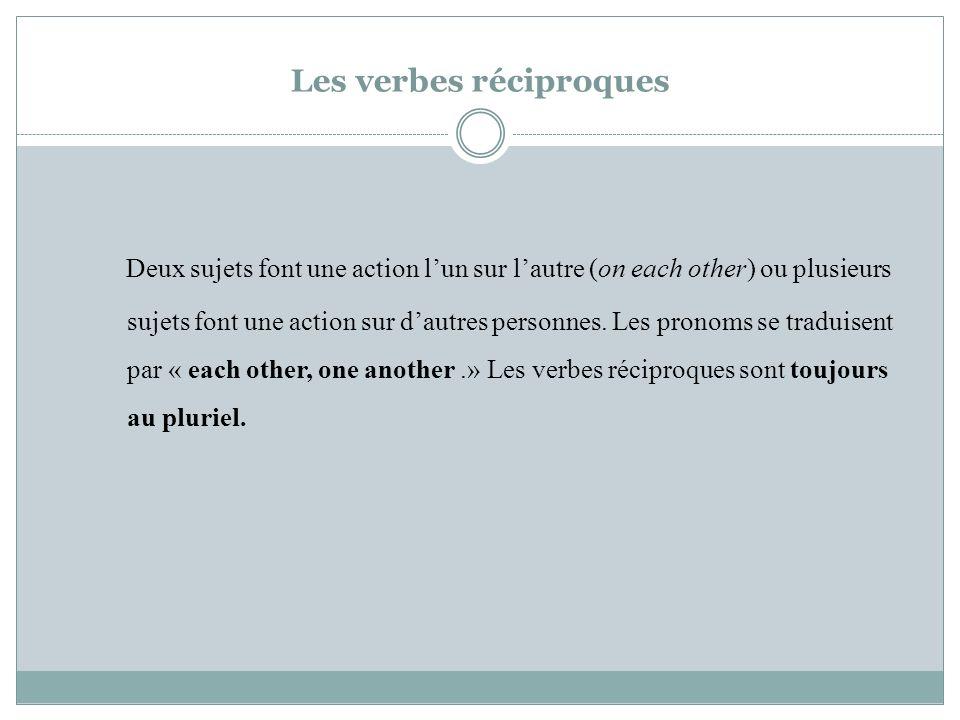 Les verbes réciproques Deux sujets font une action lun sur lautre (on each other) ou plusieurs sujets font une action sur dautres personnes.