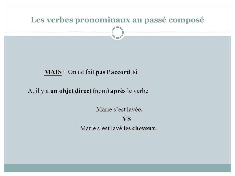 Les verbes pronominaux au passé composé MAIS : On ne fait pas laccord, si A. il y a un objet direct (nom) après le verbe Marie sest lavée. VS Marie se
