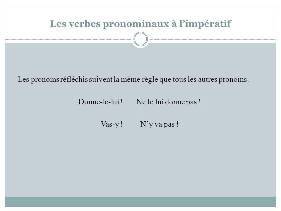 Les verbes pronominaux à limpératif Les pronoms réfléchis suivent la même règle que tous les autres pronoms. Donne-le-lui ! Ne le lui donne pas ! Vas-