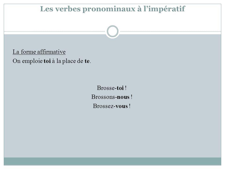 Les verbes pronominaux à limpératif La forme affirmative On emploie toi à la place de te. Brosse-toi ! Brossons-nous ! Brossez-vous !