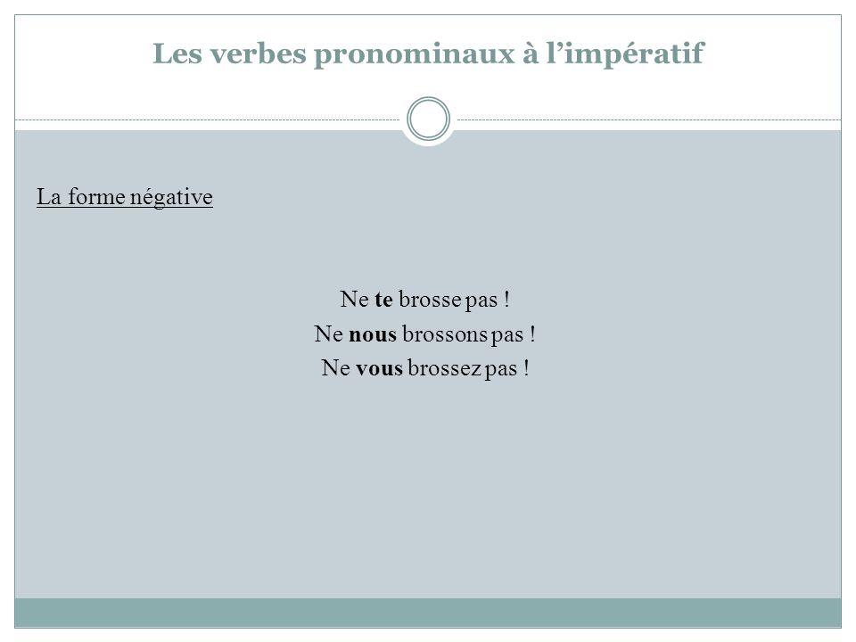 Les verbes pronominaux à limpératif La forme négative Ne te brosse pas ! Ne nous brossons pas ! Ne vous brossez pas !