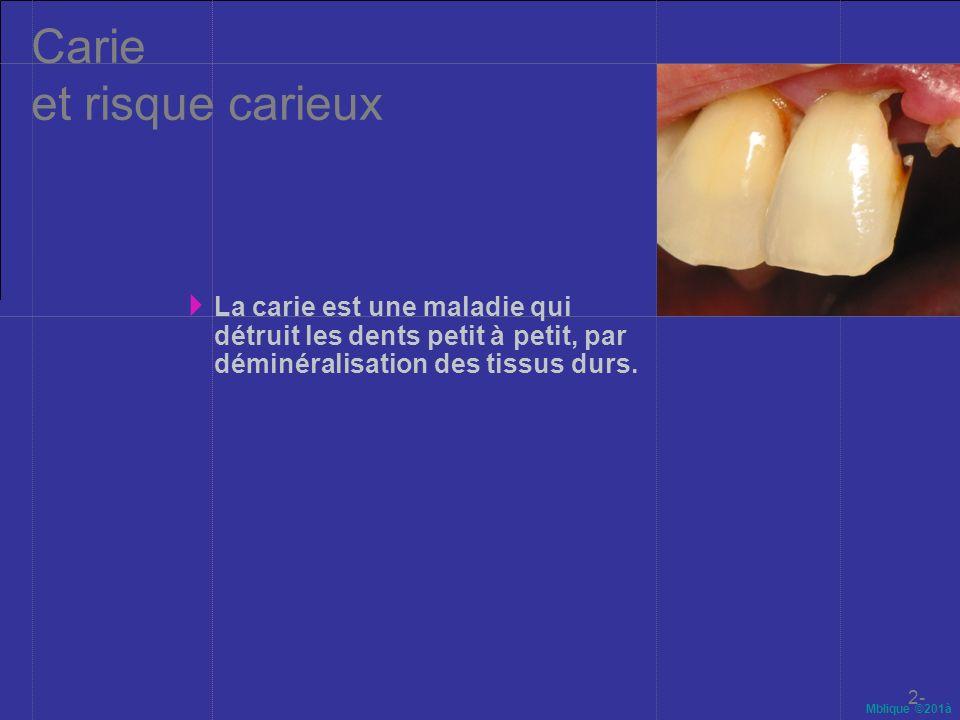 Mblique ©201à Carie et risque carieux La carie est une maladie qui détruit les dents petit à petit, par déminéralisation des tissus durs. 2-