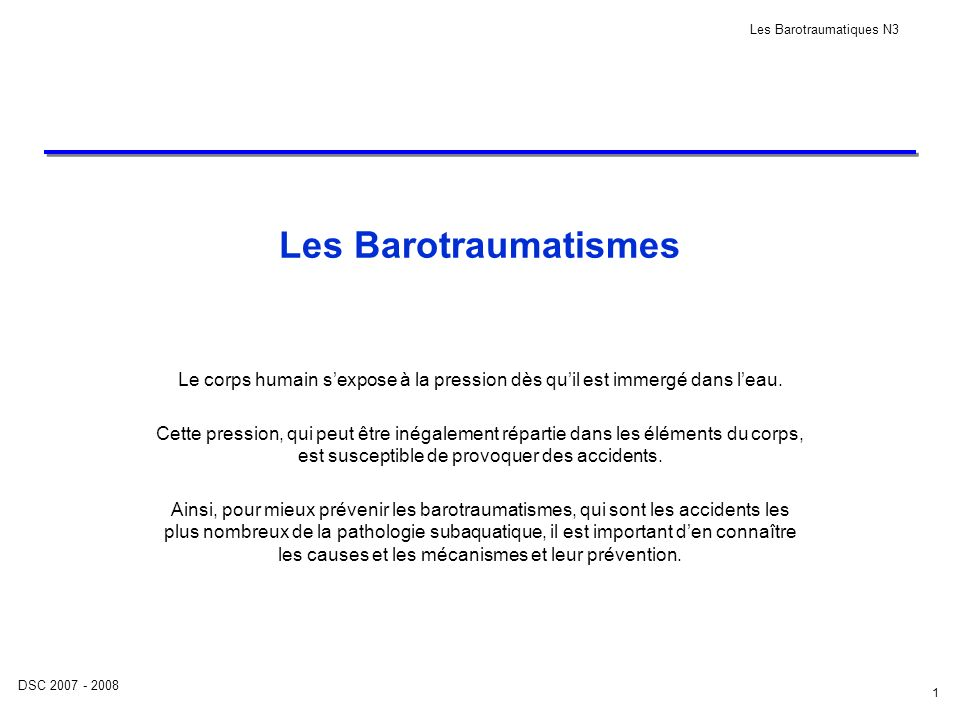 DSC 2007 - 2008 Les Barotraumatiques N3 2 Plan de cours PLAN : 1.Introduction 2.Rappel: Loi de Boyle - Mariotte 3.Les différents barotraumatismes, expliqués selon : Cause, symptômes, CAT et prévention 3.1.Sinus 3.2.Placage de masque 3.3.Oreille 3.4.Techniques déquilibrage des oreilles 3.5.Dents 3.6.Le tube digestif 3.7.Vertiges alterno bariques 3.8.Surpression pulmonaire 4.Tableau récapitulatif 5.Conclusion