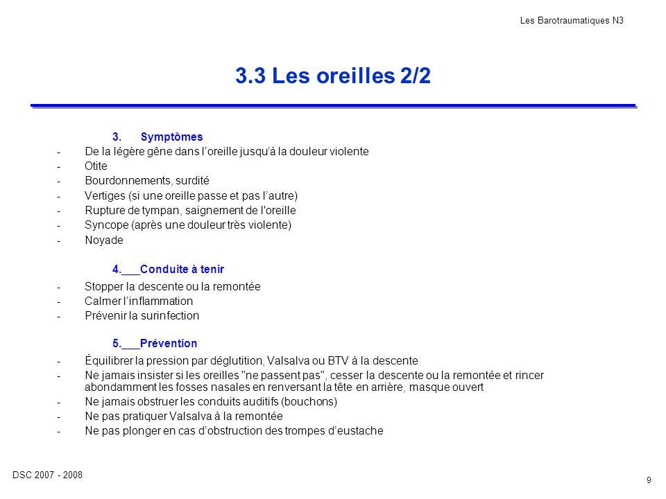 DSC 2007 - 2008 Les Barotraumatiques N3 9 3.3 Les oreilles 2/2 3.Symptômes -De la légère gêne dans loreille jusquà la douleur violente -Otite -Bourdon