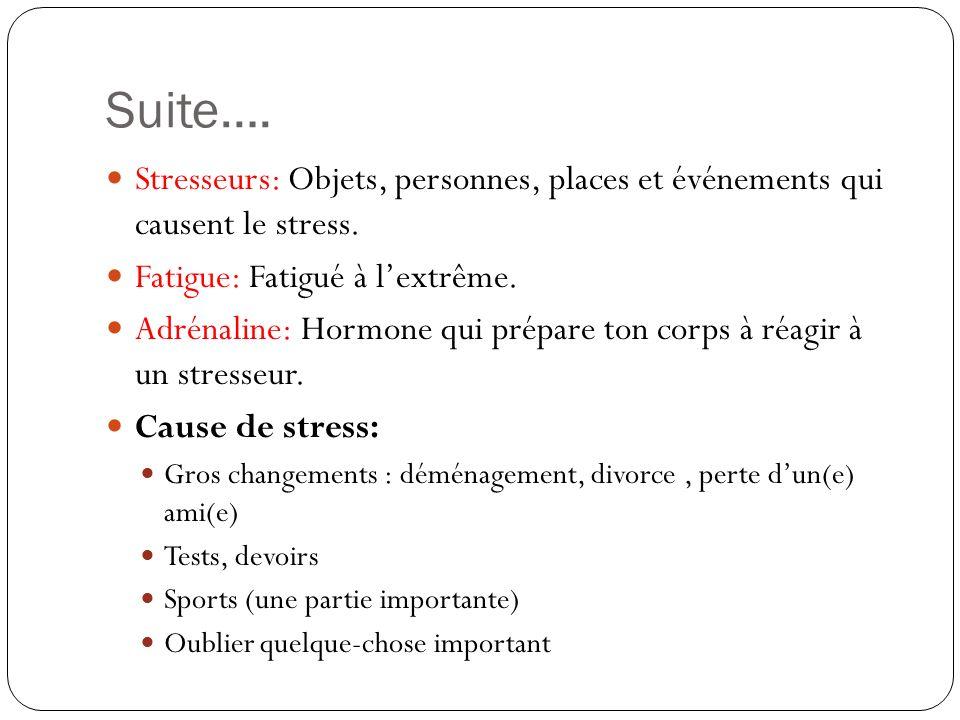 Suite…. Stresseurs: Objets, personnes, places et événements qui causent le stress. Fatigue: Fatigué à lextrême. Adrénaline: Hormone qui prépare ton co