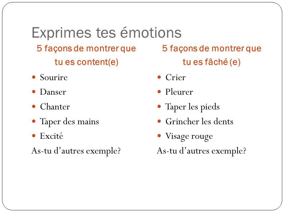 Exprimes tes émotions 5 façons de montrer que tu es content(e) 5 façons de montrer que tu es fâché (e) Sourire Danser Chanter Taper des mains Excité A