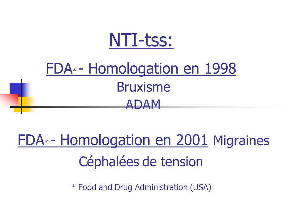 NTI-tss: FDA * - Homologation en 1998 Bruxisme ADAM FDA * - Homologation en 2001 Migraines Céphalées de tension * Food and Drug Administration (USA)