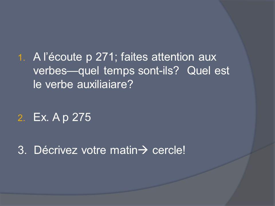 1. A lécoute p 271; faites attention aux verbesquel temps sont-ils? Quel est le verbe auxiliaiare? 2. Ex. A p 275 3. Décrivez votre matin cercle!
