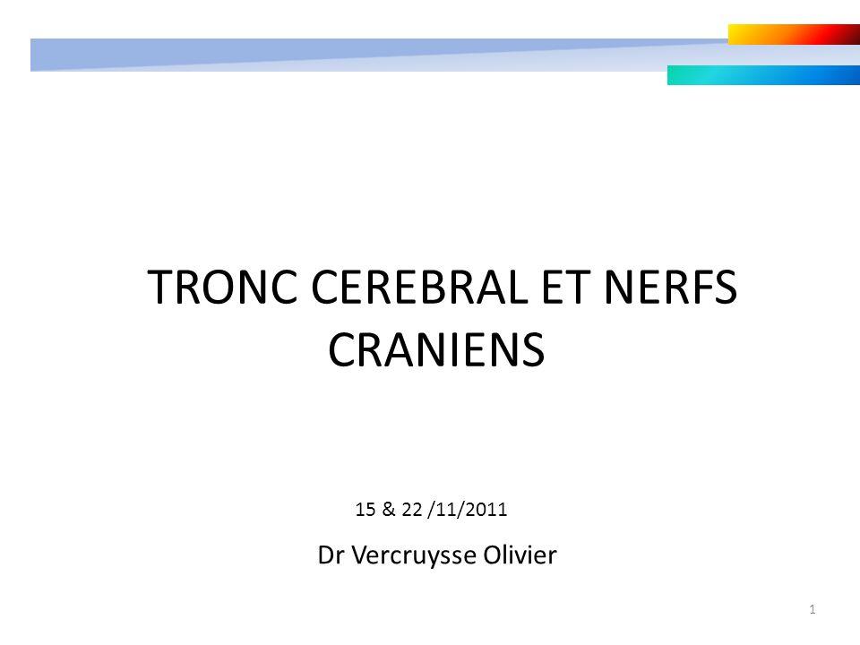 1 TRONC CEREBRAL ET NERFS CRANIENS Dr Vercruysse Olivier 15 & 22 /11/2011