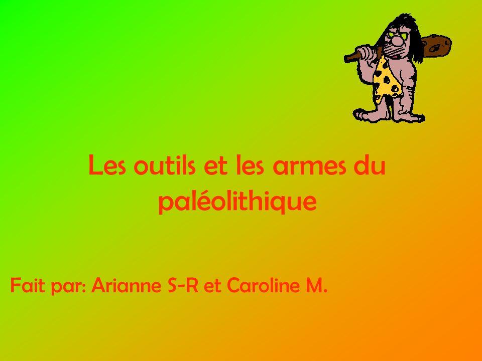 Les outils et les armes du paléolithique Fait par: Arianne S-R et Caroline M.
