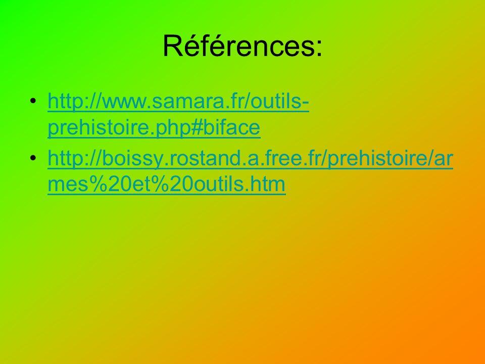 Références: http://www.samara.fr/outils- prehistoire.php#bifacehttp://www.samara.fr/outils- prehistoire.php#biface http://boissy.rostand.a.free.fr/prehistoire/ar mes%20et%20outils.htmhttp://boissy.rostand.a.free.fr/prehistoire/ar mes%20et%20outils.htm