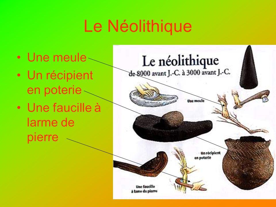 Le Néolithique Une meule Un récipient en poterie Une faucille à larme de pierre