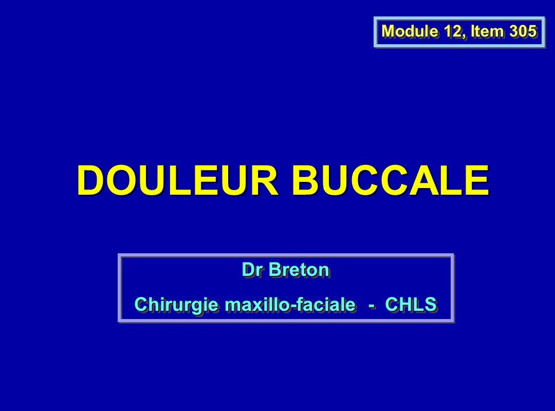 DOULEUR BUCCALE Module 12, Item 305 Dr Breton Chirurgie maxillo-faciale - CHLS Dr Breton Chirurgie maxillo-faciale - CHLS