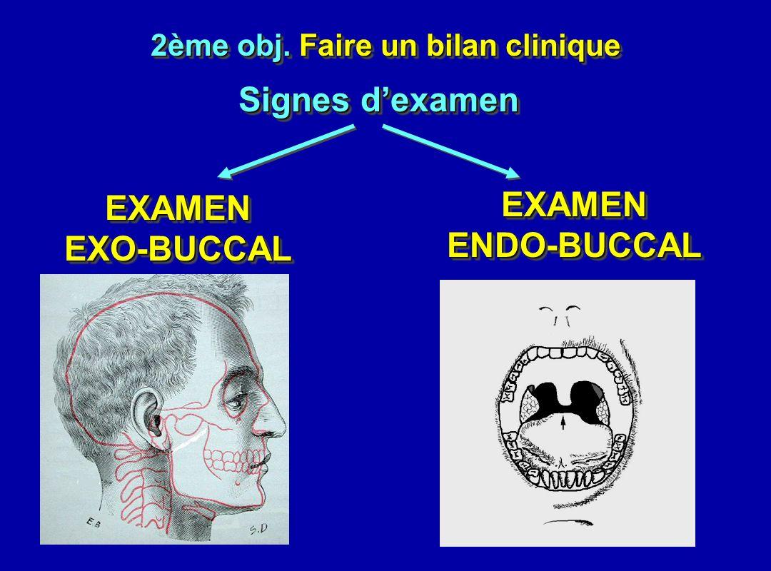 2ème obj. Faire un bilan clinique EXAMENENDO-BUCCALEXAMENENDO-BUCCAL EXAMEN EXO-BUCCAL Signes dexamen