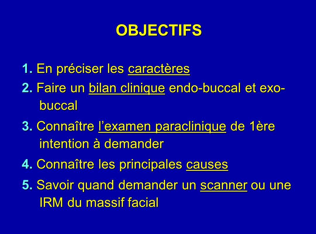 OBJECTIFS 1. En préciser les caractères 2. Faire un bilan clinique endo-buccal et exo- buccal 3. Connaître lexamen paraclinique de 1ère intention à de
