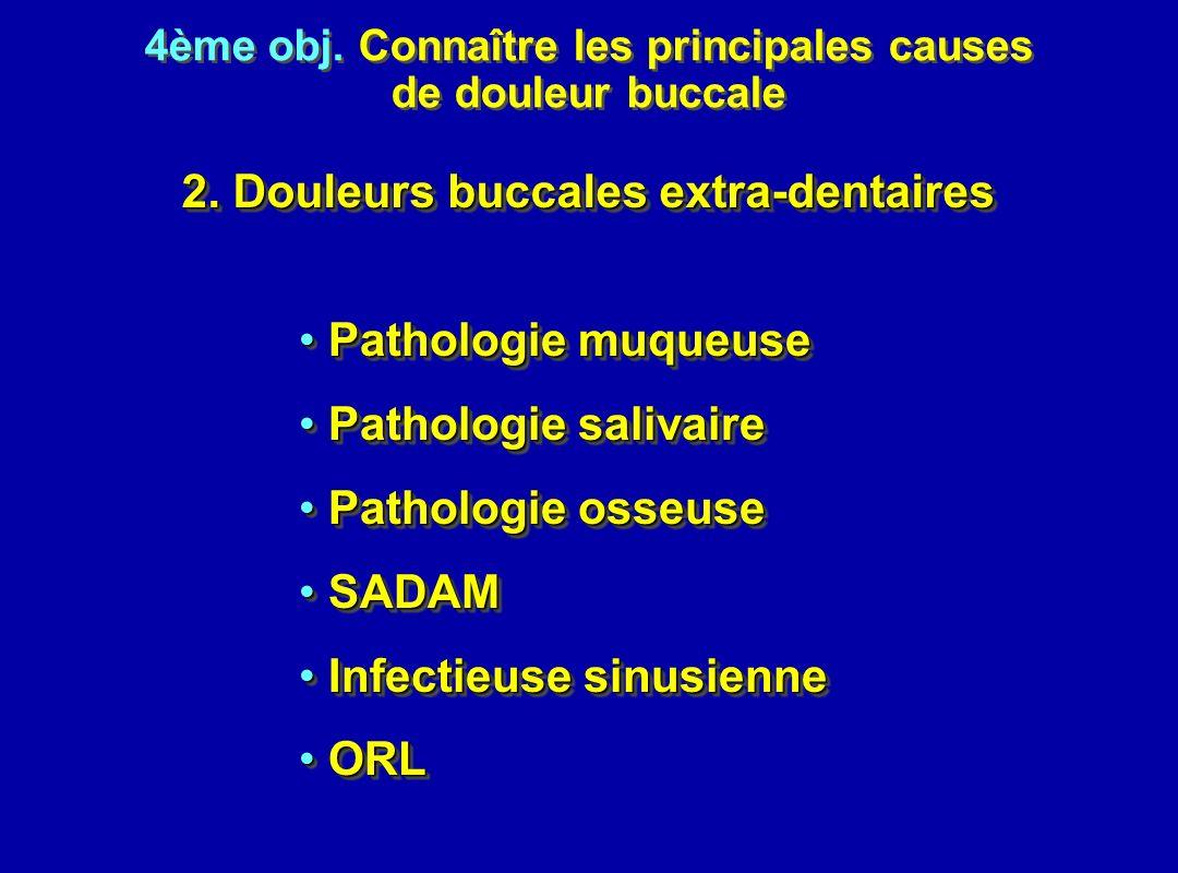 4ème obj. Connaître les principales causes de douleur buccale 4ème obj. Connaître les principales causes de douleur buccale 2. Douleurs buccales extra