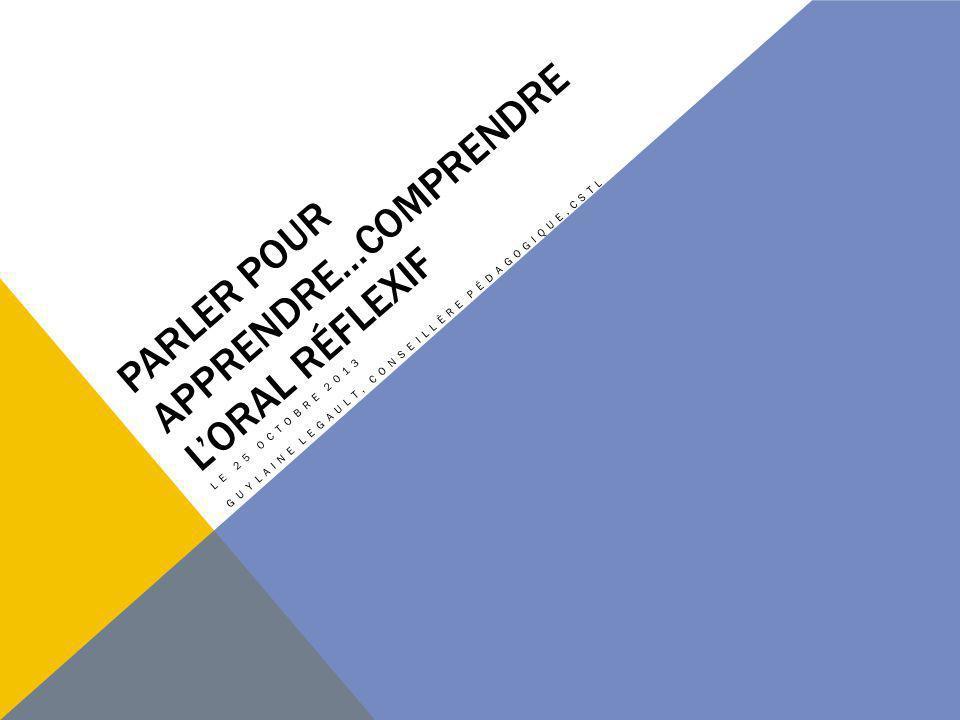 PARLER POUR APPRENDRE…COMPRENDRE LORAL RÉFLEXIF LE 25 OCTOBRE 2013 GUYLAINE LEGAULT, CONSEILLÈRE PÉDAGOGIQUE,CSTL