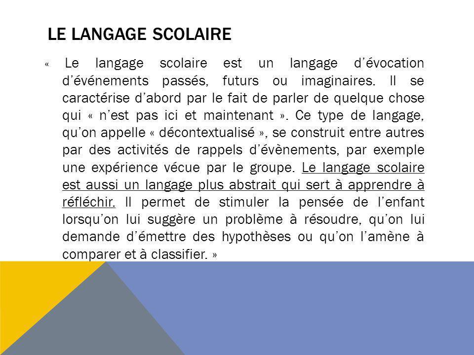 LE LANGAGE SCOLAIRE « Le langage scolaire est un langage dévocation dévénements passés, futurs ou imaginaires. Il se caractérise dabord par le fait de