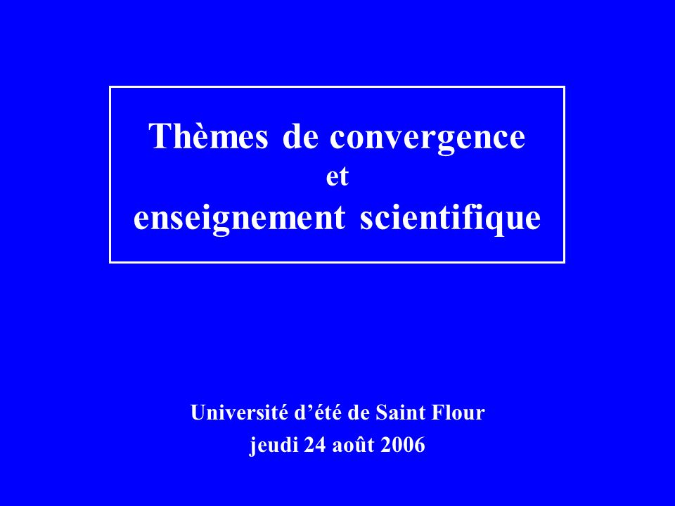 Université dété de Saint Flour jeudi 24 août 2006 Thèmes de convergence et enseignement scientifique