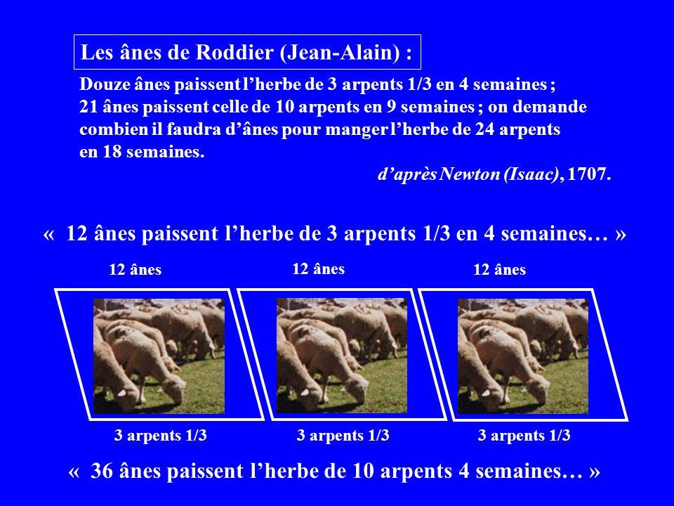 Les ânes de Roddier (Jean-Alain) : Douze ânes paissent lherbe de 3 arpents 1/3 en 4 semaines ; 21 ânes paissent celle de 10 arpents en 9 semaines ; on demande combien il faudra dânes pour manger lherbe de 24 arpents en 18 semaines.