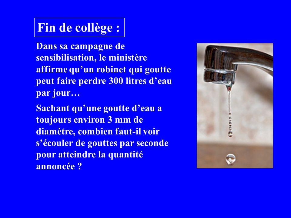 Fin de collège : Dans sa campagne de sensibilisation, le ministère affirme quun robinet qui goutte peut faire perdre 300 litres deau par jour… Sachant quune goutte deau a toujours environ 3 mm de diamètre, combien faut-il voir sécouler de gouttes par seconde pour atteindre la quantité annoncée