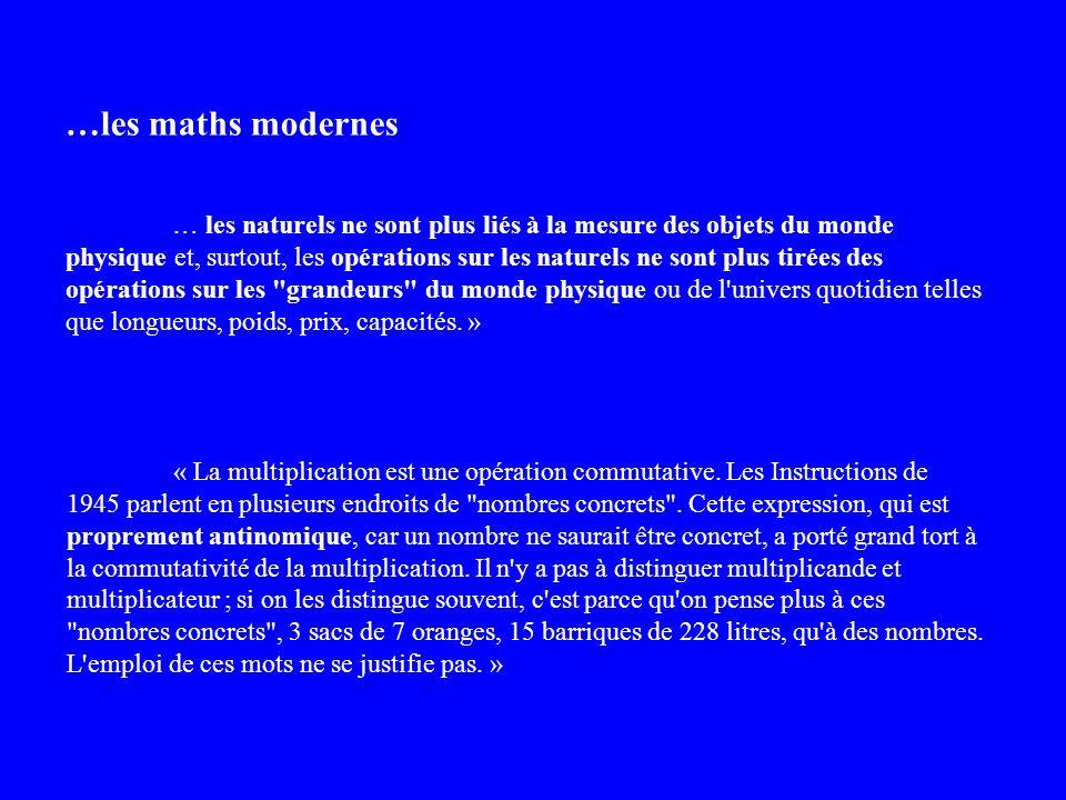 …les maths modernes … les naturels ne sont plus liés à la mesure des objets du monde physique et, surtout, les opérations sur les naturels ne sont plus tirées des opérations sur les grandeurs du monde physique ou de l univers quotidien telles que longueurs, poids, prix, capacités.