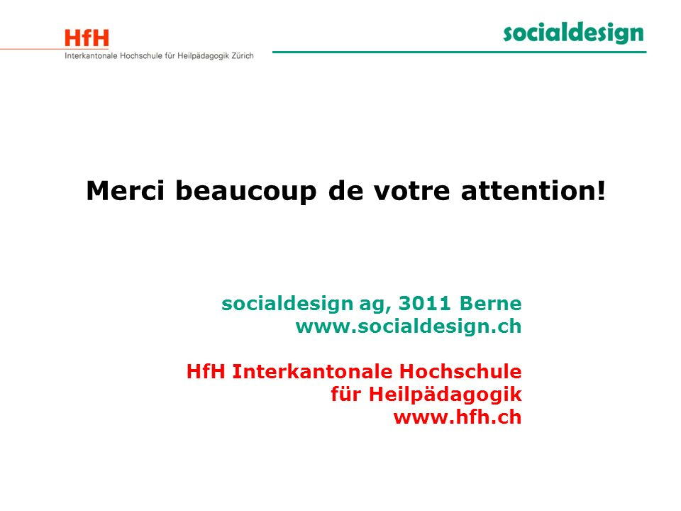 Merci beaucoup de votre attention! socialdesign ag, 3011 Berne www.socialdesign.ch HfH Interkantonale Hochschule für Heilpädagogik www.hfh.ch