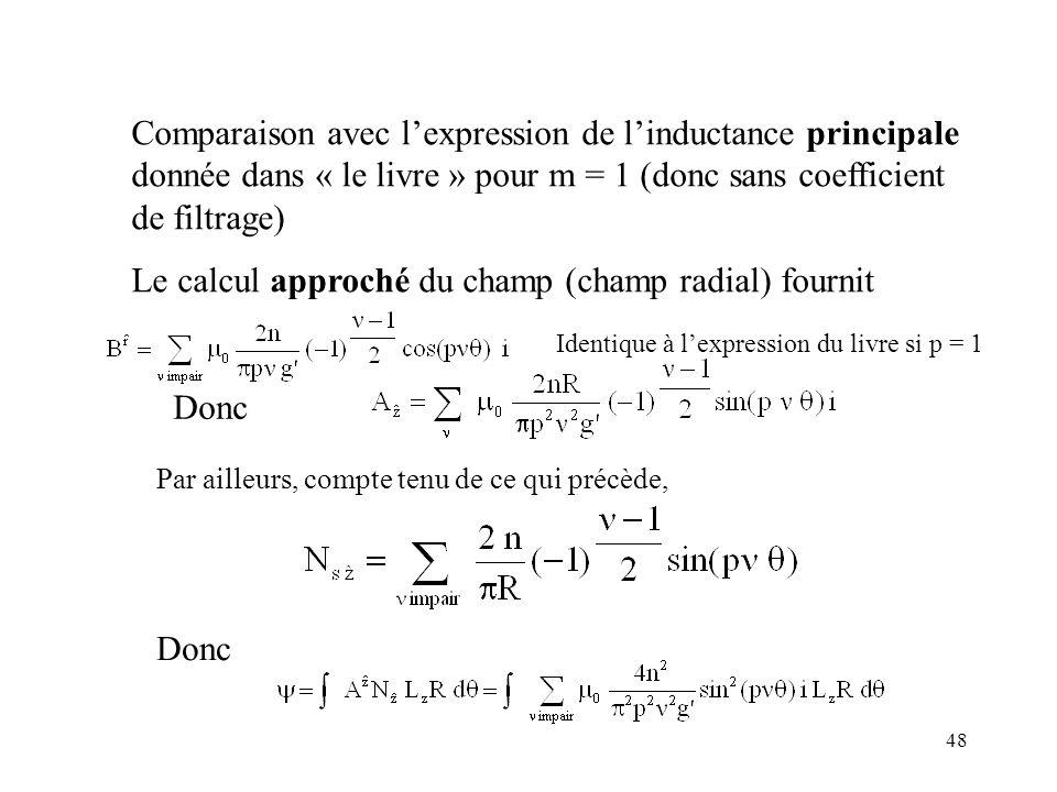 48 Comparaison avec lexpression de linductance principale donnée dans « le livre » pour m = 1 (donc sans coefficient de filtrage) Le calcul approché du champ (champ radial) fournit Identique à lexpression du livre si p = 1 Par ailleurs, compte tenu de ce qui précède, Donc
