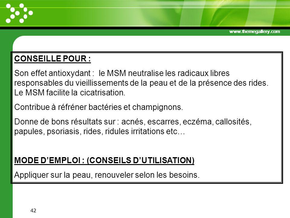 www.themegallery.com 42 CONSEILLE POUR : Son effet antioxydant : le MSM neutralise les radicaux libres responsables du vieillissements de la peau et d