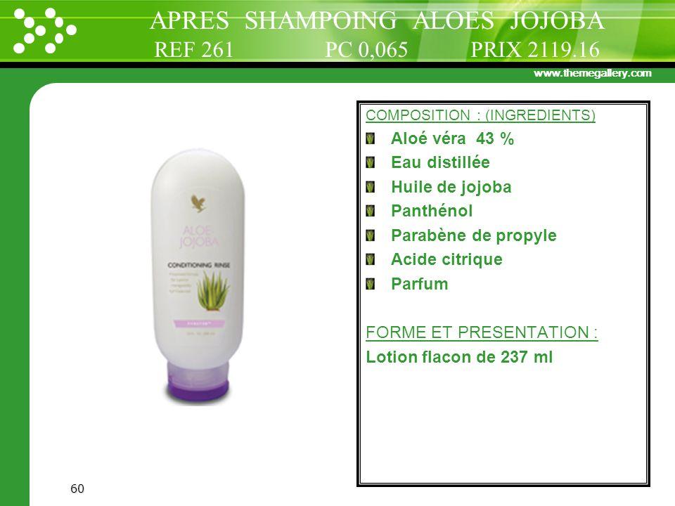www.themegallery.com 60 COMPOSITION : (INGREDIENTS) Aloé véra 43 % Eau distillée Huile de jojoba Panthénol Parabène de propyle Acide citrique Parfum F