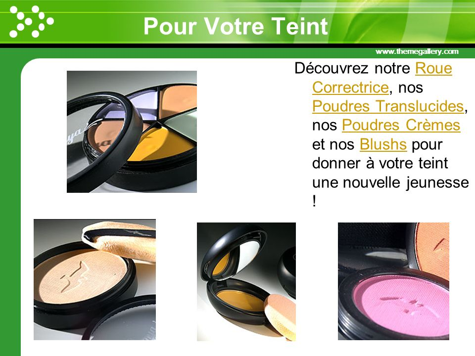 www.themegallery.com Pour Votre Teint Découvrez notre Roue Correctrice, nos Poudres Translucides, nos Poudres Crèmes et nos Blushs pour donner à votre
