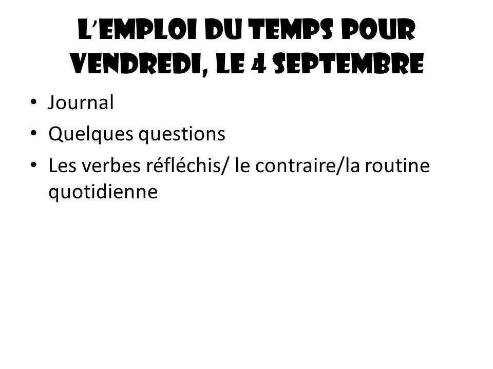 L emploi du temps pour vendredi, le 4 septembre Journal Quelques questions Les verbes réfléchis/ le contraire/la routine quotidienne
