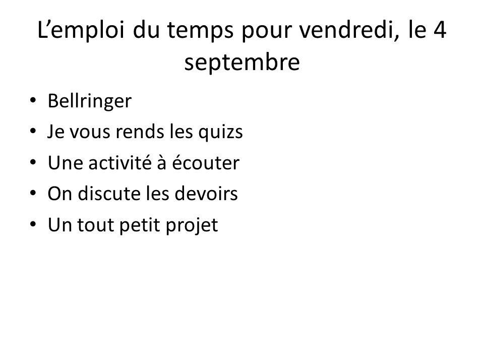 Lemploi du temps pour vendredi, le 4 septembre Bellringer Je vous rends les quizs Une activité à écouter On discute les devoirs Un tout petit projet