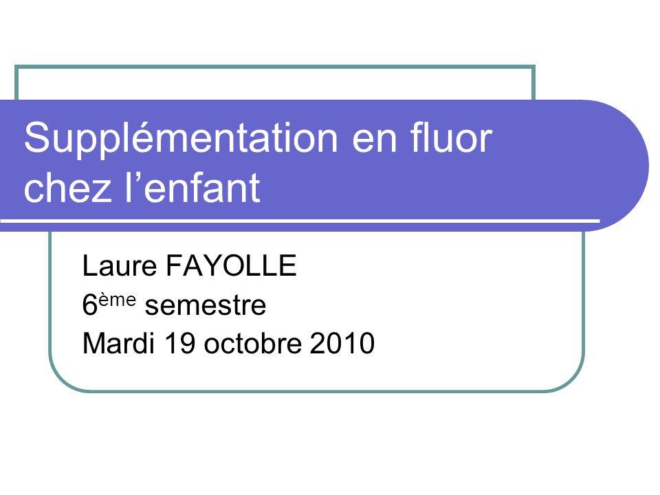 Supplémentation en fluor chez lenfant Laure FAYOLLE 6 ème semestre Mardi 19 octobre 2010