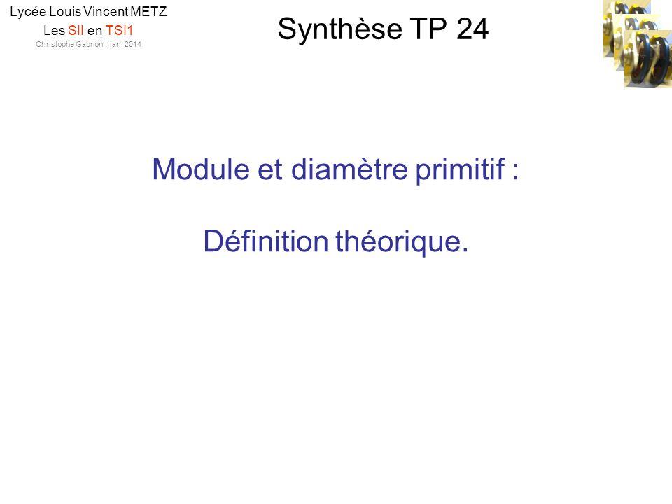 Synthèse TP 24 Lycée Louis Vincent METZ Les SII en TSI1 Christophe Gabrion – jan. 2014 Module et diamètre primitif : Définition théorique.