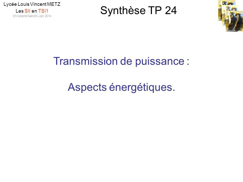 Synthèse TP 24 Lycée Louis Vincent METZ Les SII en TSI1 Christophe Gabrion – jan. 2014 Transmission de puissance : Aspects énergétiques.