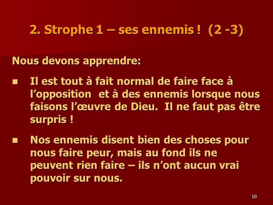 10 2. Strophe 1 – ses ennemis ! (2 -3) Nous devons apprendre: Il est tout à fait normal de faire face à lopposition et à des ennemis lorsque nous fais
