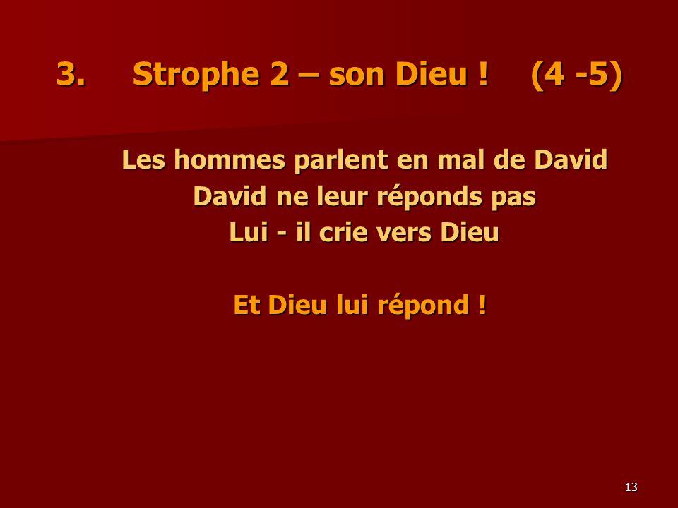13 3. Strophe 2 – son Dieu ! (4 -5) Les hommes parlent en mal de David David ne leur réponds pas Lui - il crie vers Dieu Et Dieu lui répond !