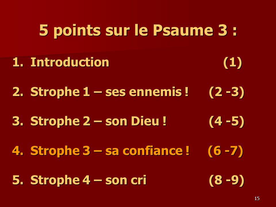 15 5 points sur le Psaume 3 : 1.Introduction (1) 2.Strophe 1 – ses ennemis ! (2 -3) 3.Strophe 2 – son Dieu ! (4 -5) 4. Strophe 3 – sa confiance ! (6 -