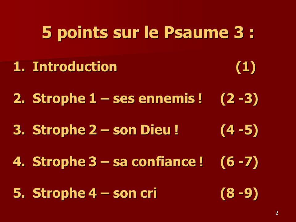 2 5 points sur le Psaume 3 : 1.Introduction (1) 2.Strophe 1 – ses ennemis ! (2 -3) 3.Strophe 2 – son Dieu ! (4 -5) 4. Strophe 3 – sa confiance ! (6 -7