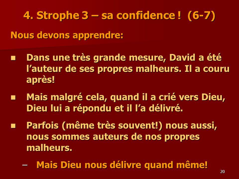 20 4. Strophe 3 – sa confidence ! (6-7) Nous devons apprendre: Dans une très grande mesure, David a été lauteur de ses propres malheurs. Il a couru ap