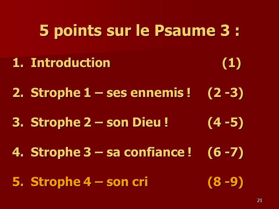 21 5 points sur le Psaume 3 : 1.Introduction (1) 2.Strophe 1 – ses ennemis ! (2 -3) 3.Strophe 2 – son Dieu ! (4 -5) 4. Strophe 3 – sa confiance !(6 -7