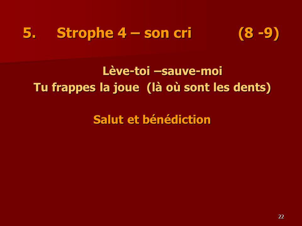 22 5. Strophe 4 – son cri (8 -9) Lève-toi –sauve-moi Tu frappes la joue (là où sont les dents) Salut et bénédiction