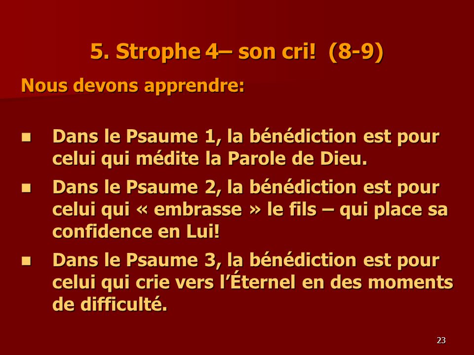 23 5. Strophe 4– son cri! (8-9) Nous devons apprendre: Dans le Psaume 1, la bénédiction est pour celui qui médite la Parole de Dieu. Dans le Psaume 1,