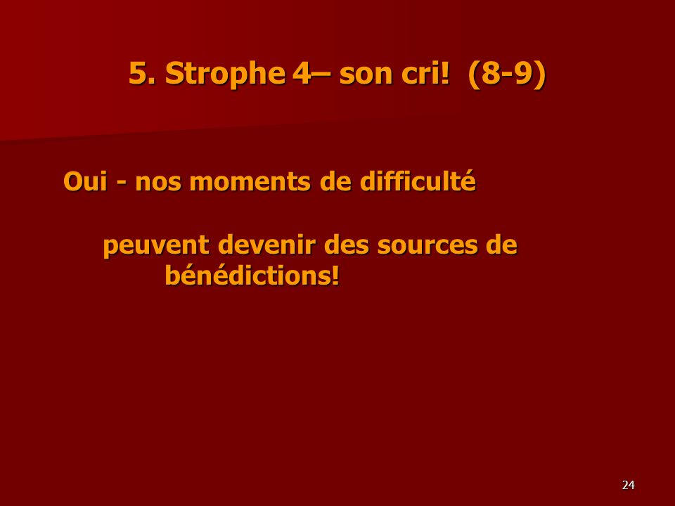24 5. Strophe 4– son cri! (8-9) Oui - nos moments de difficulté peuvent devenir des sources de bénédictions!
