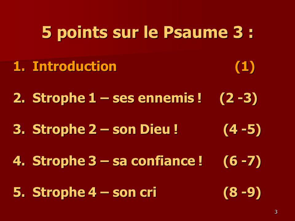 3 5 points sur le Psaume 3 : 1.Introduction (1) 2.Strophe 1 – ses ennemis ! (2 -3) 3.Strophe 2 – son Dieu ! (4 -5) 4. Strophe 3 – sa confiance ! (6 -7